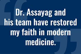 "Image of quote: ""Dr. Assayag and his team have restored my faith in modern medicine."""