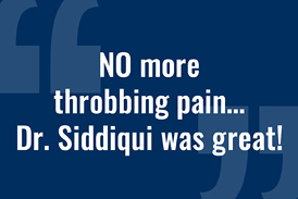 """Quote from a patient of Dr. Noman Siddiqui: """"NO more throbbing pain… Dr. Siddiqui was great!"""""""