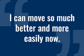 "Quote from a patient of Dr. Noman Siddiqui: ""I can move so much better and more easily now."""
