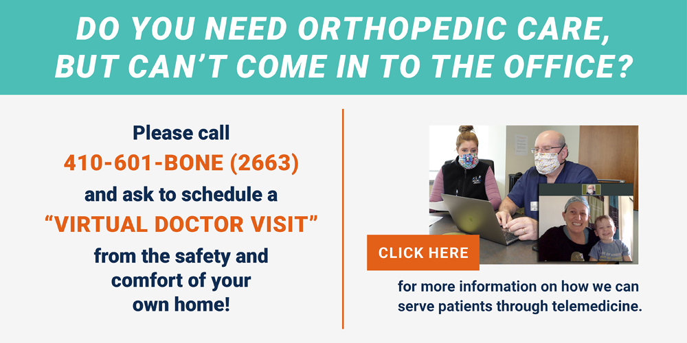 "Do you need orthopedic care, but can't come in to the office? Please call 410-601-BONE (2663) and ask to schedule a ""VIRTUAL DOCTOR VISIT"" from the safety and comfort of your own home! Click here for more information on how we can serve patients through telemedicine."